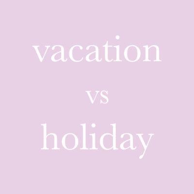 每日一字 : vacation vs holiday